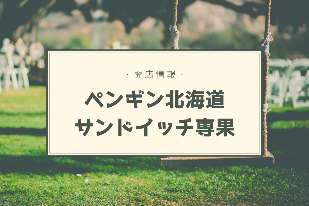 札幌新店開店情報「ペンギン北海道サンドイッチ専果」